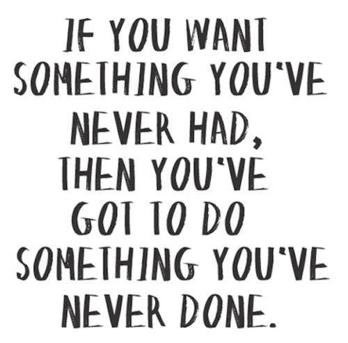 Quote - if you want something youve never had...