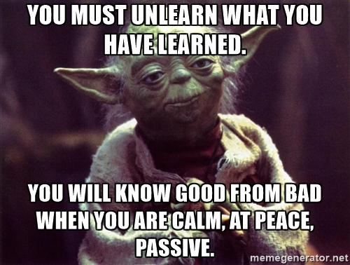 yoda - you must unlearn... you will know
